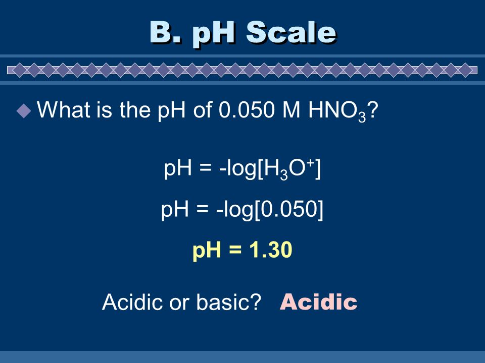 B. pH Scale What is the pH of 0.050 M HNO3 pH = -log[H3O+]